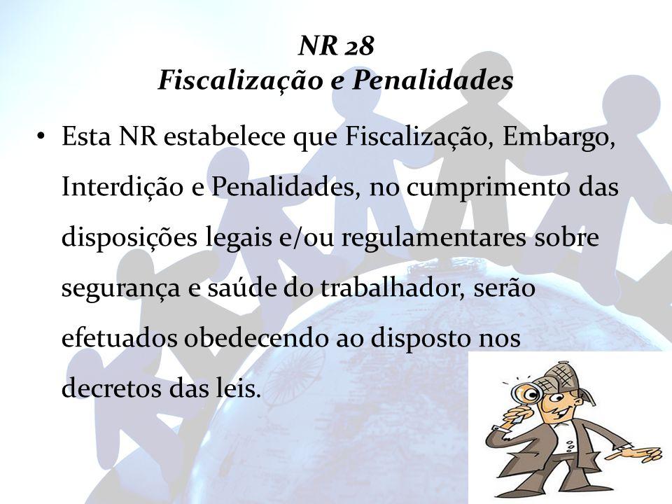 NR 28 Fiscalização e Penalidades Esta NR estabelece que Fiscalização, Embargo, Interdição e Penalidades, no cumprimento das disposições legais e/ou re