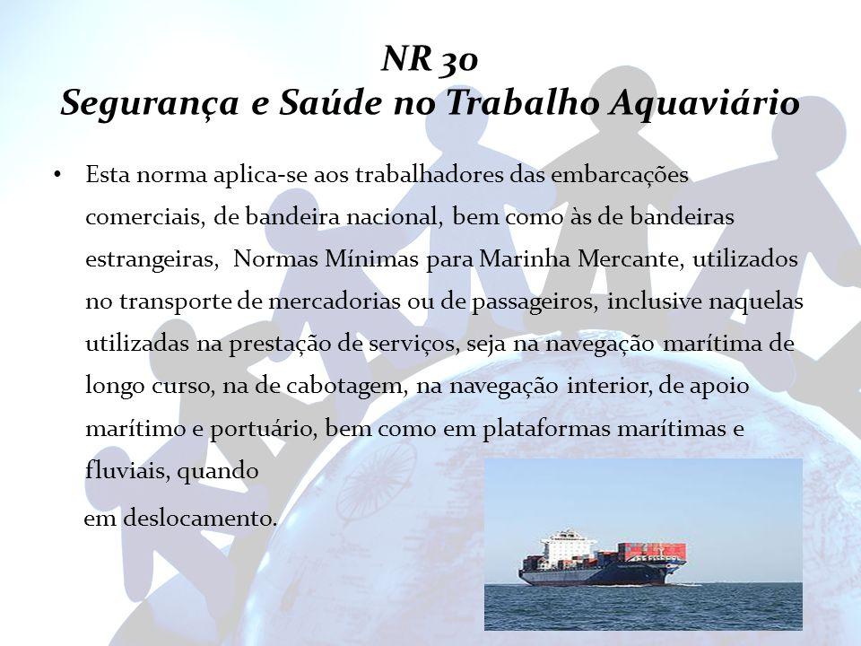NR 30 Segurança e Saúde no Trabalho Aquaviário Esta norma aplica-se aos trabalhadores das embarcações comerciais, de bandeira nacional, bem como às de