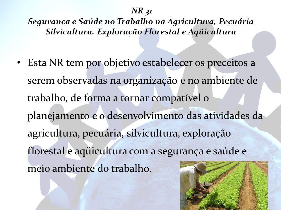 NR 31 Segurança e Saúde no Trabalho na Agricultura, Pecuária Silvicultura, Exploração Florestal e Aqüicultura Esta NR tem por objetivo estabelecer os