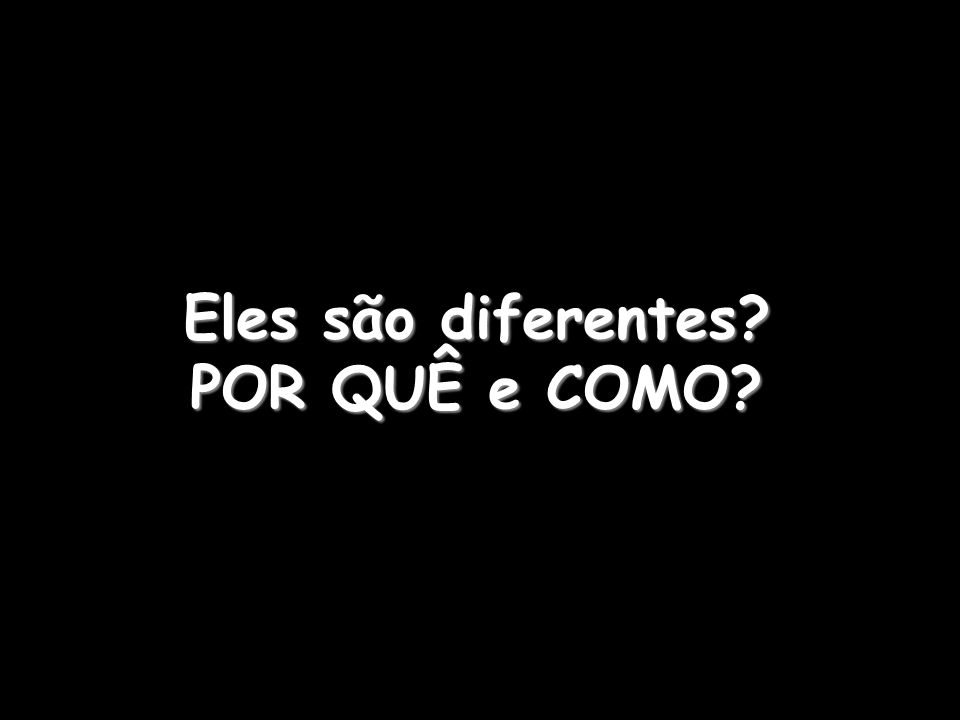 Eles são diferentes? POR QUÊ e COMO?