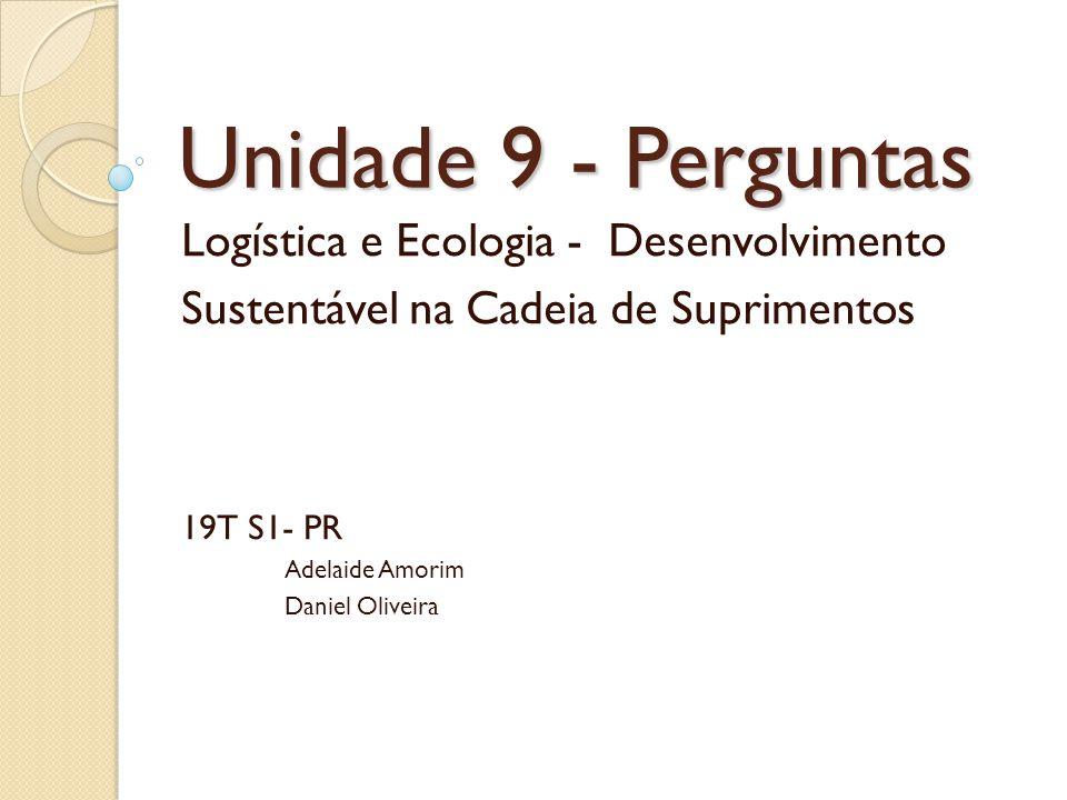 Unidade 9 - Perguntas Logística e Ecologia - Desenvolvimento Sustentável na Cadeia de Suprimentos 19T S1- PR Adelaide Amorim Daniel Oliveira