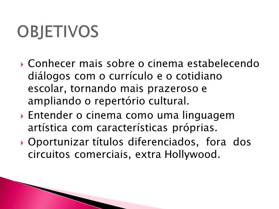  Conhecer mais sobre o cinema estabelecendo diálogos com o currículo e o cotidiano escolar, tornando mais prazeroso e ampliando o repertório cultural