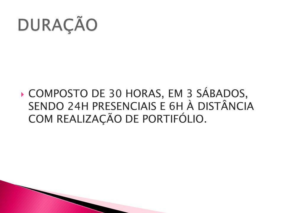  COMPOSTO DE 30 HORAS, EM 3 SÁBADOS, SENDO 24H PRESENCIAIS E 6H À DISTÂNCIA COM REALIZAÇÃO DE PORTIFÓLIO.