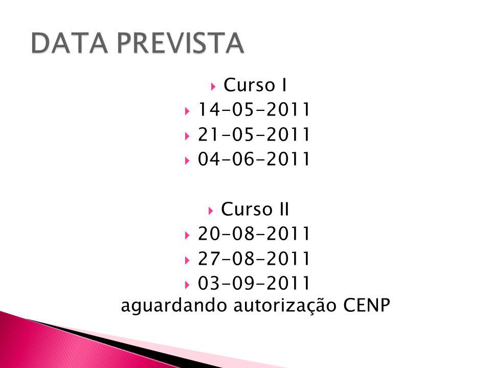  Curso I  14-05-2011  21-05-2011  04-06-2011  Curso II  20-08-2011  27-08-2011  03-09-2011 aguardando autorização CENP