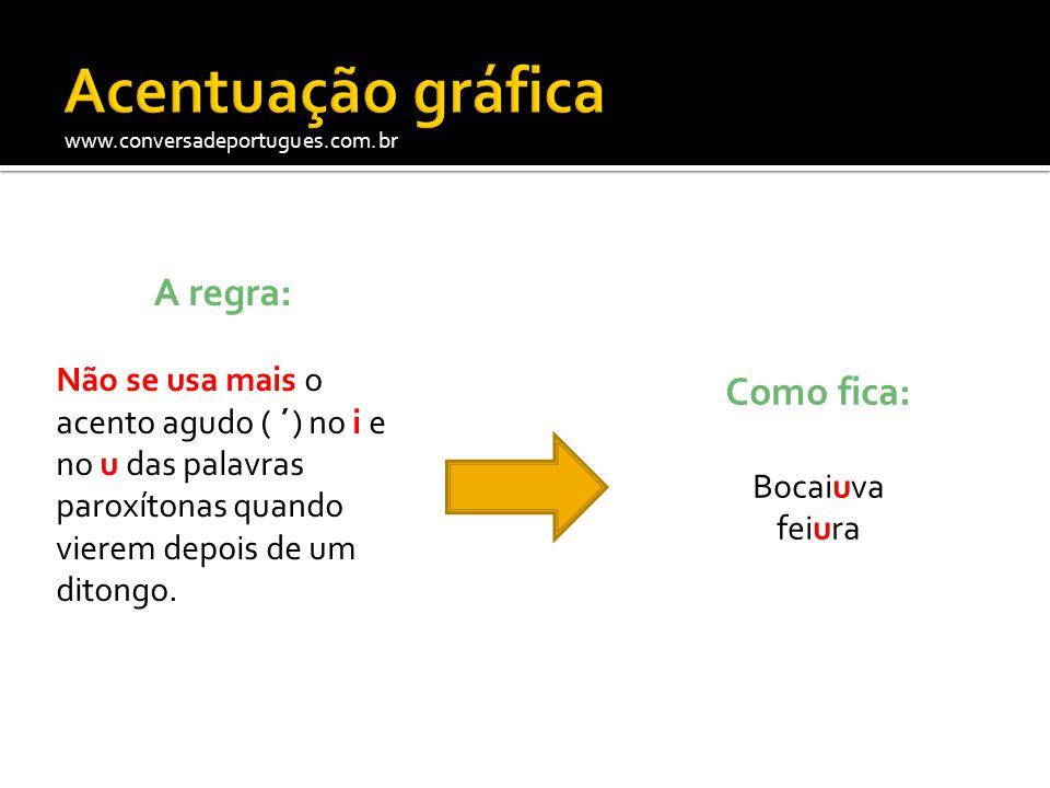 www.conversadeportugues.com.br A regra: Não se usa mais o acento agudo ( ´) no i e no u das palavras paroxítonas quando vierem depois de um ditongo. C