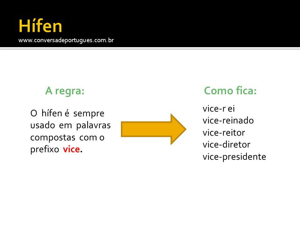 www.conversadeportugues.com.br A regra: O hífen é sempre usado em palavras compostas com o prefixo vice. Como fica: vice-r ei vice-reinado vice-reitor