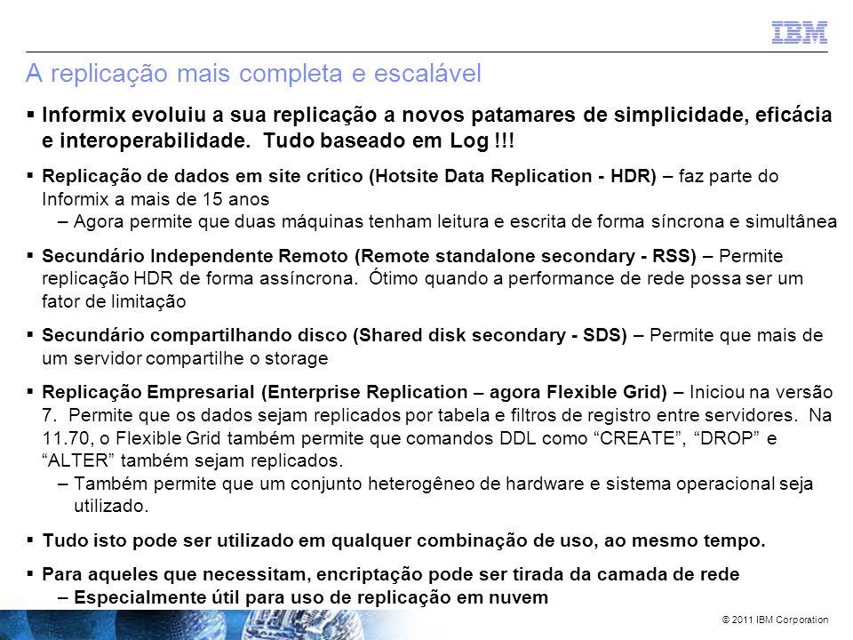 © 2011 IBM Corporation Recursos autonômicos do Informix permitem… Auto-Configuração  Assistente/Utilitário de lançamento (deploy) –Constrói um pacote contendo: Servidor Informix (Opcional) Banco(s) de dados pré- construído(s) (Opcional) aplicações –Compressão do pacote –Lança, descompacta, e instala o pacote em múltiplos sistemas –Pode ser utilizado em mídias de distribuição (como CDs/DVDs)Autocorreção  Lida com erros internamente e tenta novamente  Tarefas agendadas são Automatizadas  Automaticamente detecta usuários inativos  Otimização de armazenamento de tabelas (compressão) automática baseada em parâmetros definidos pelo usuário  Alocação automática de CPU VPs baseada em necessidade de carga de trabalho  Locks são adicionados automaticamente – nunca se esgotam Auto-Manutenção  Alocação de storage automatizada  Permite que chunks existentes sejam extendidos automaticamente  Adiciona chunks automaticamente quando faltar espaço  Permite que desfragmentação de extents de tabelas seja feita online e via agendamento  Parâmetros são usados para determinar quando deve ser adicionado espaço  Memória é alocada automaticamente