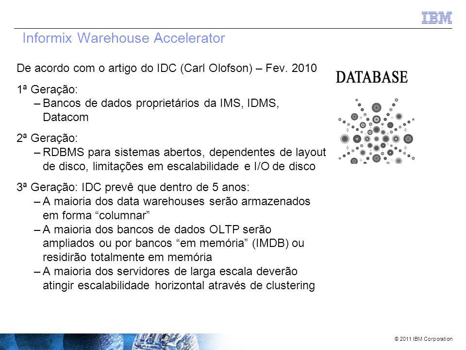 © 2011 IBM Corporation 'Sempre Inteligente' – uma rápida revisão  Informix possui capacidades para ambientes BI/Analíticos de qualquer tamanho –1 GB a 100 TB+  Em 1995 quando foi lançada a v 7.10, ela trouxe a você: –Fragmentação de tabela entre dbspaces/discos com expressões where –Desconecte (detach) um índice em um dbspace separado –Fragmente índices entre dbspaces/discos através de expressões where –Altere uma tabela para um fragmento, ou modifique o seu tema de fragmentação Adicione e também remova fragmentos –O gerenciador de acesso à memória (MGM) e a variável PDQPRIORITY que permite que a consulta seja executada em modo paralelo, transparentemente para a ferramenta, e para o usuário.