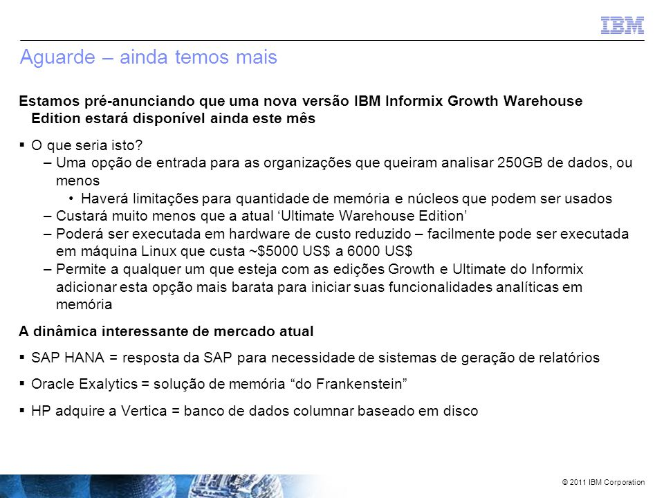 © 2011 IBM Corporation Caso #3 – um revendedor muito grande SQL executado (tabela fato com 25 milhões de registros e duas tabelas dimensionais de 3,6 milhões de registros e 330.000 registros) Informix sem IWA (1 máquina, 4 CPUs (total de 24 núcleos), 144 GB RAM) Informix com IWA (1 máquina, 4 CPUs (total de 24 núcleos), 144 GB RAM) Teradata (15 nós, 30 CPUs, 480 GB RAM) select * from feature_str_upc_fact a, feature_dim b where a.feature_sk_id = b.feature_sk_id and b.feature_sk_id = 3538848; 48 segundos1,8 segundo26 segundos select first 1000 b.store_nbr, b.feature_name, sum(c.plan_sales_unit_qty) plan_sales_unit_qty, sum(c.feat_actual_sales_unit_qty) feat_actual_sales_unit_qty, sum(c.feat_actual_sales_rtl_amt) feat_actual_sales_rtl_amt, sum(c.store_unit_cost_amt) store_unit_cost_amt from feature_upc_dim a, feature_dim b, feature_str_upc_fact c where a.feature_upc_sk_id = c.feature_upc_sk_id and b.feature_sk_id = c.feature_sk_id and b.feature_id between 1700 and 2000 group by 1,2 order by 3 desc; 12 min, 38 seg4 segundos36 segundos select first 100 feature_str_upc_sk_id, avg(store_unit_cost_amt) from feature_str_upc_fact where feature_str_upc_sk_id between 35330585 and 38000000 group by 1 order by 2 desc; 2 min, 29 seg17,2 segundos1 min 15 seg select first 100 store_sk_id, avg(set_late_cnt) from feature_str_upc_fact where store_sk_id between 120000 and 130000 group by store_sk_id order by 2 desc; 58 segundos1,3 segundos6 minutos