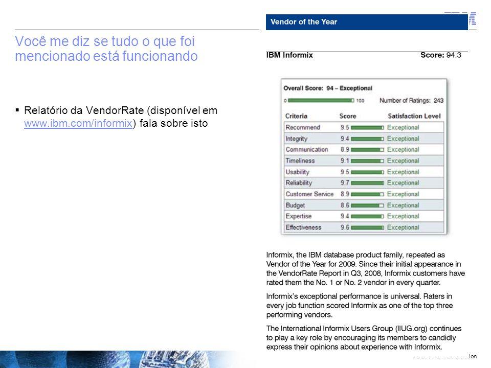 © 2011 IBM Corporation No sumário  Porque após 30+ anos de existência, todos os bancos de dados ainda são tão problemáticos ao usuário final –Oracle é cada vez mais complicado E caro Com ou sem aplicações –Microsoft é a que mais percebe sua escalabilidade e acredita ser simples de administrar = mas não é –Teradata é o único veloz pois o hardware é veloz –MySQL está se tornando outra fonte de recursos para o hábito de Larry navegar  Informix é uma crescente e um banco de dados cada vez mais vibrante –Tem continuamente adicionado novas capacidades empresariais...