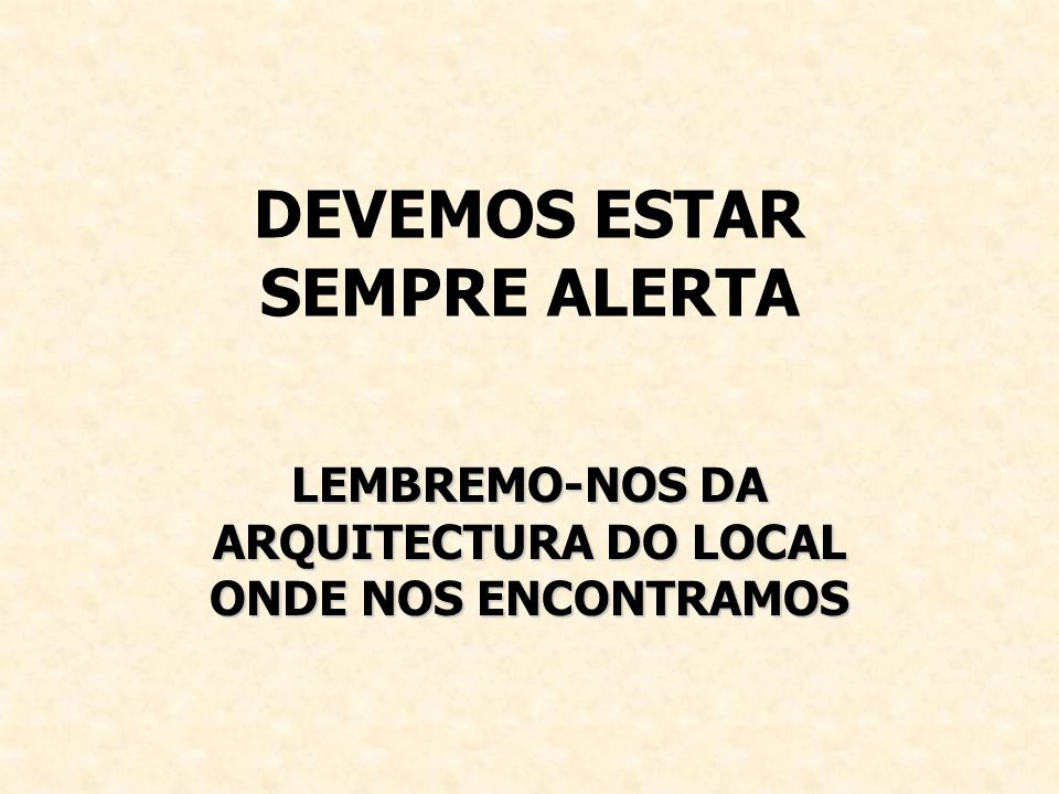 DEVEMOS ESTAR SEMPRE ALERTA LEMBREMO-NOS DA ARQUITECTURA DO LOCAL ONDE NOS ENCONTRAMOS