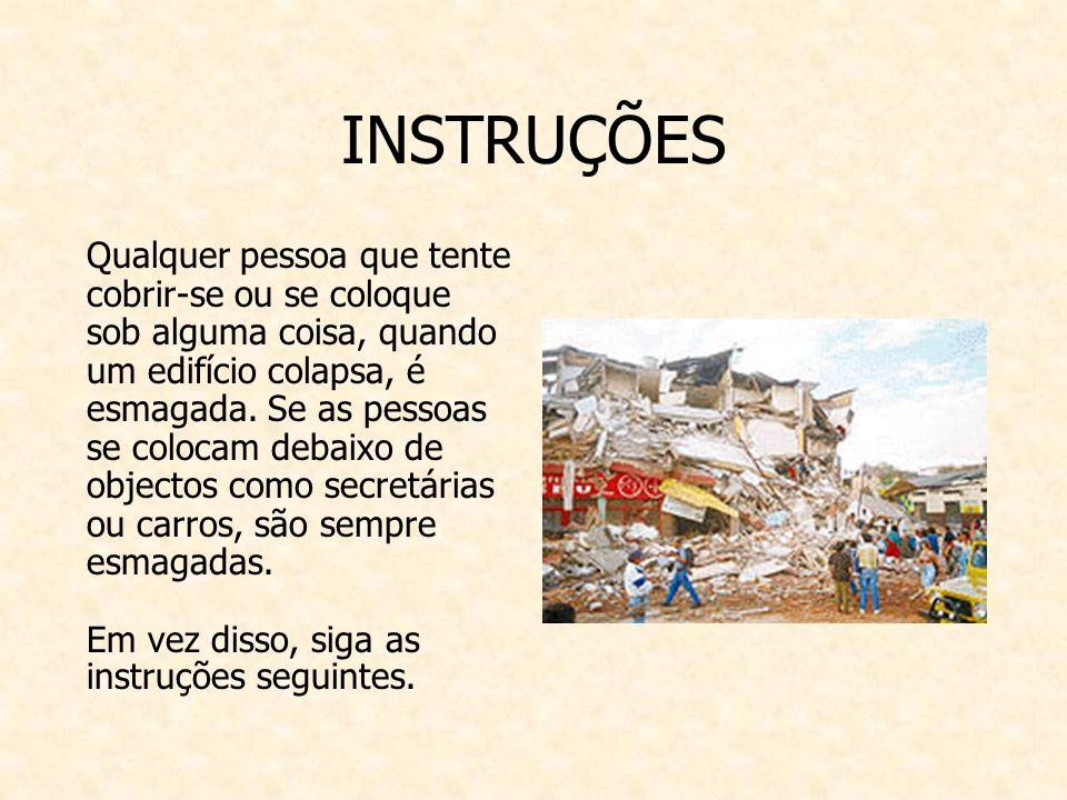 INSTRUÇÕES Qualquer pessoa que tente cobrir-se ou se coloque sob alguma coisa, quando um edifício colapsa, é esmagada.