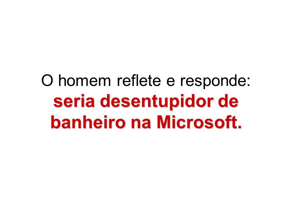 seria desentupidor de banheiro na Microsoft. O homem reflete e responde: seria desentupidor de banheiro na Microsoft.