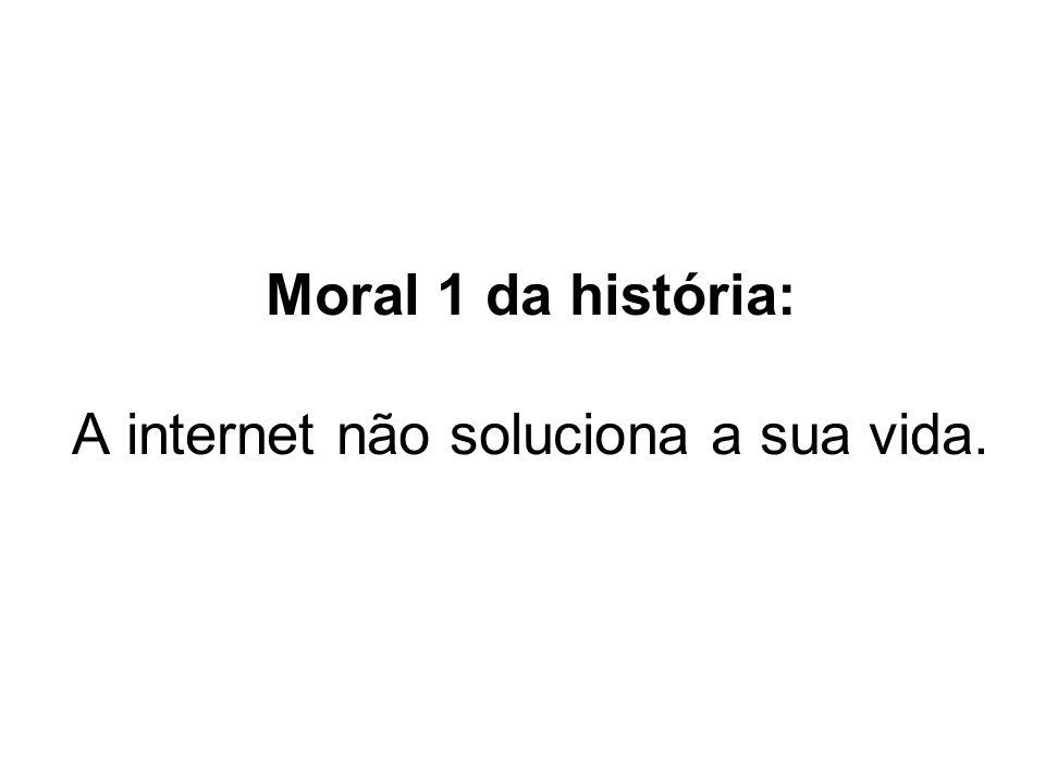 Moral 1 da história: A internet não soluciona a sua vida.