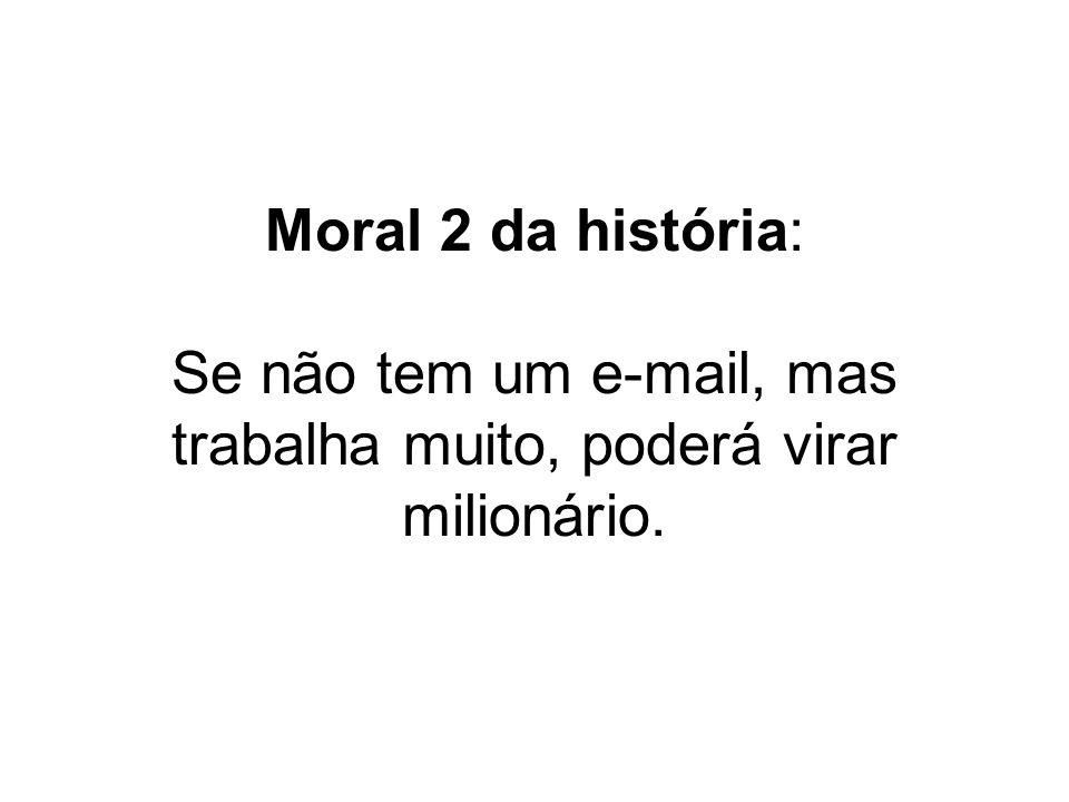 Moral 2 da história: Se não tem um e-mail, mas trabalha muito, poderá virar milionário.