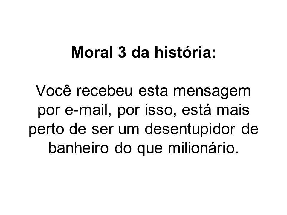 Moral 3 da história: Você recebeu esta mensagem por e-mail, por isso, está mais perto de ser um desentupidor de banheiro do que milionário.