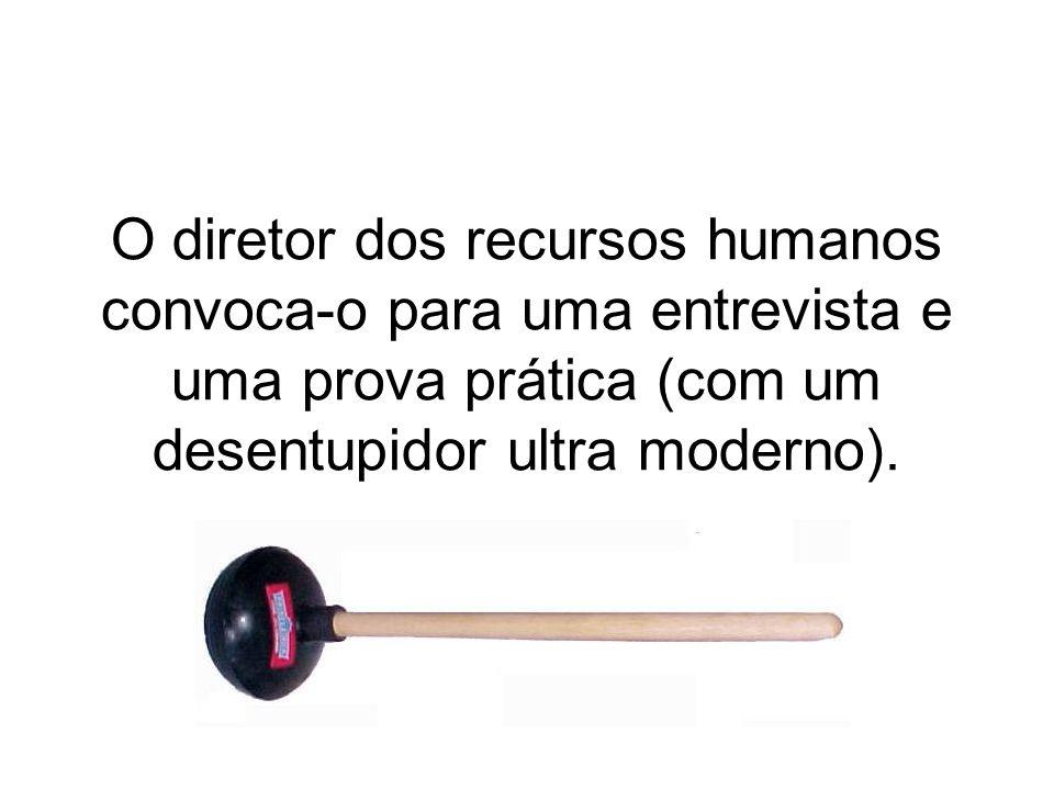 O diretor dos recursos humanos convoca-o para uma entrevista e uma prova prática (com um desentupidor ultra moderno).