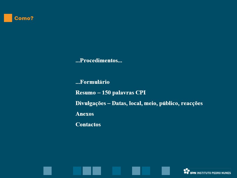 ...Procedimentos......Formulário Resumo – 150 palavras CPI Divulgações – Datas, local, meio, público, reacções Anexos Contactos Como