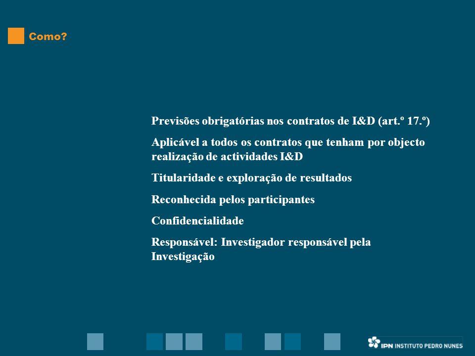 Previsões obrigatórias nos contratos de I&D (art.º 17.º) Aplicável a todos os contratos que tenham por objecto realização de actividades I&D Titularidade e exploração de resultados Reconhecida pelos participantes Confidencialidade Responsável: Investigador responsável pela Investigação Como