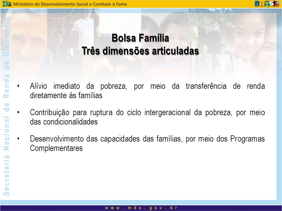 Bolsa Família Três dimensões articuladas Alívio imediato da pobreza, por meio da transferência de renda diretamente às famílias Contribuição para rupt