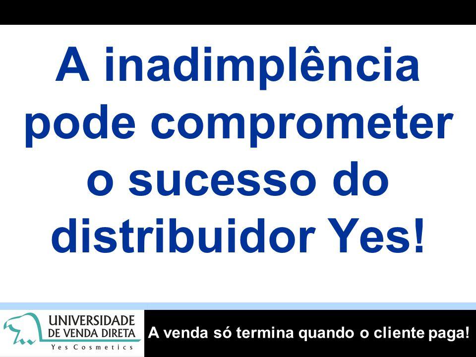 A venda só termina quando o cliente paga! A inadimplência pode comprometer o sucesso do distribuidor Yes!