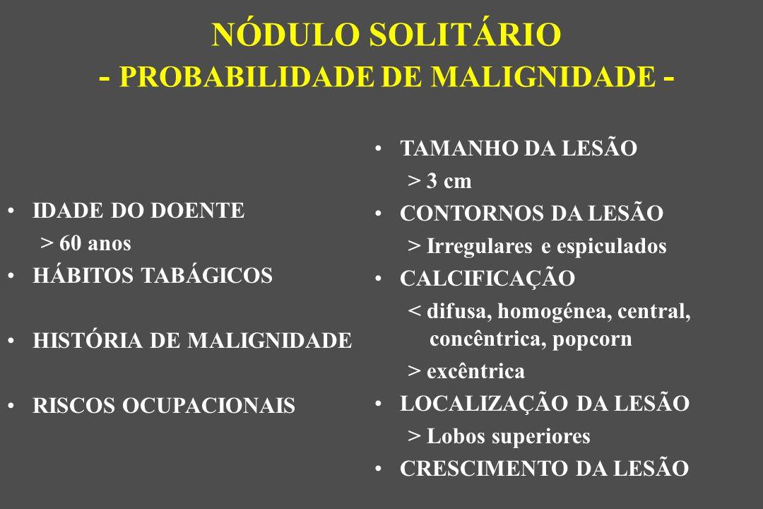 TAMANHO DA LESÃO > 3 cm CONTORNOS DA LESÃO > Irregulares e espiculados CALCIFICAÇÃO < difusa, homogénea, central, concêntrica, popcorn > excêntrica LOCALIZAÇÃO DA LESÃO > Lobos superiores CRESCIMENTO DA LESÃO NÓDULO SOLITÁRIO - PROBABILIDADE DE MALIGNIDADE - IDADE DO DOENTE > 60 anos HÁBITOS TABÁGICOS HISTÓRIA DE MALIGNIDADE RISCOS OCUPACIONAIS