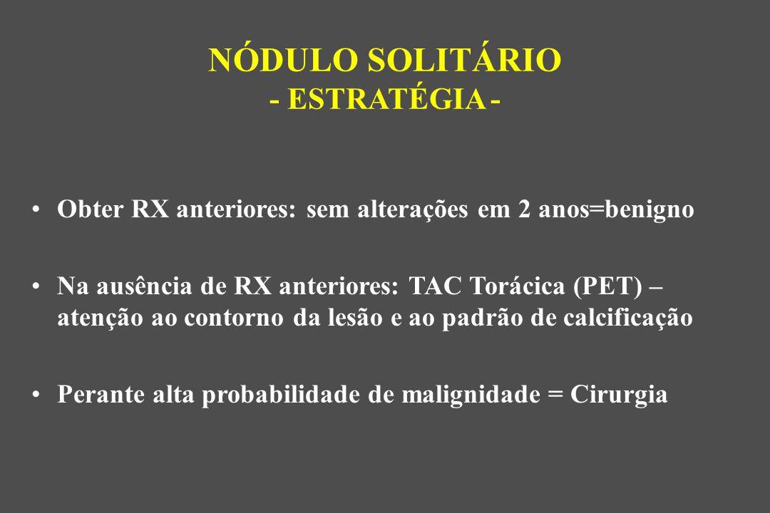 Obter RX anteriores: sem alterações em 2 anos=benigno Na ausência de RX anteriores: TAC Torácica (PET) – atenção ao contorno da lesão e ao padrão de calcificação Perante alta probabilidade de malignidade = Cirurgia NÓDULO SOLITÁRIO - ESTRATÉGIA -