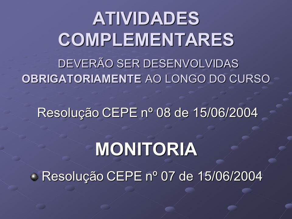 ATIVIDADES COMPLEMENTARES DEVERÃO SER DESENVOLVIDAS OBRIGATORIAMENTE AO LONGO DO CURSO Resolução CEPE nº 08 de 15/06/2004 Resolução CEPE nº 08 de 15/06/2004MONITORIA Resolução CEPE nº 07 de 15/06/2004 Resolução CEPE nº 07 de 15/06/2004