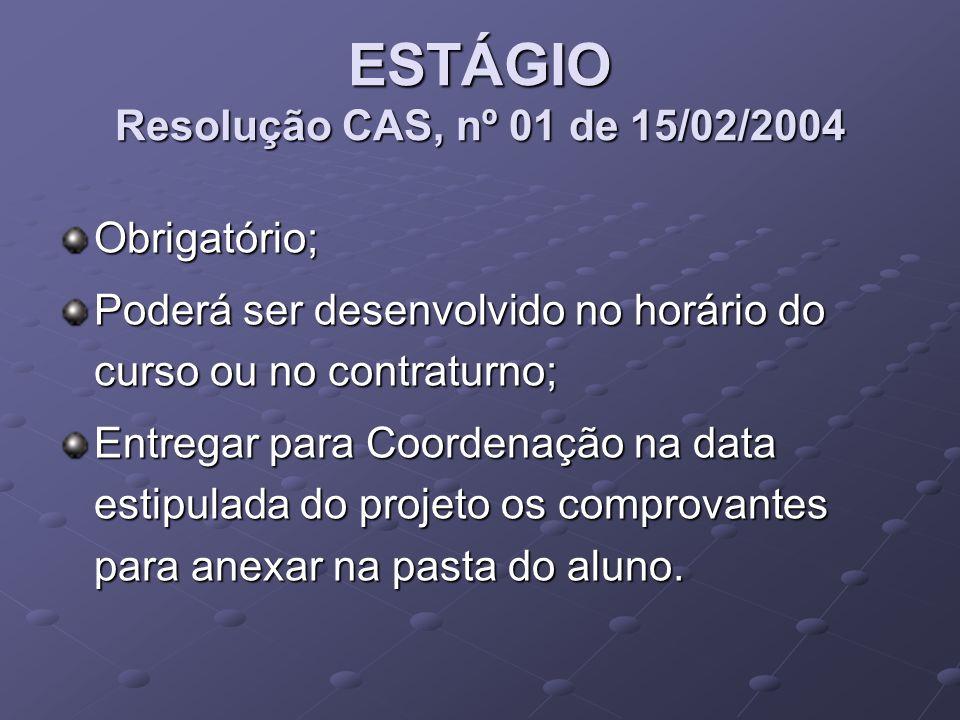 ESTÁGIO Resolução CAS, nº 01 de 15/02/2004 Obrigatório; Poderá ser desenvolvido no horário do curso ou no contraturno; Entregar para Coordenação na data estipulada do projeto os comprovantes para anexar na pasta do aluno.