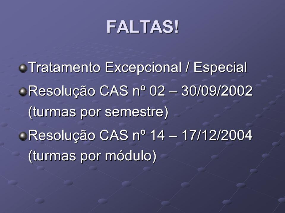 FALTAS! Tratamento Excepcional / Especial Resolução CAS nº 02 – 30/09/2002 (turmas por semestre) Resolução CAS nº 14 – 17/12/2004 (turmas por módulo)