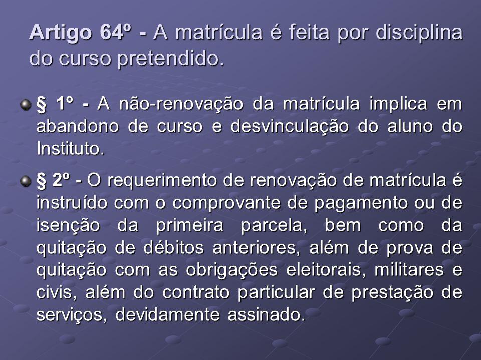 Artigo 64º - A matrícula é feita por disciplina do curso pretendido. § 1º - A não-renovação da matrícula implica em abandono de curso e desvinculação