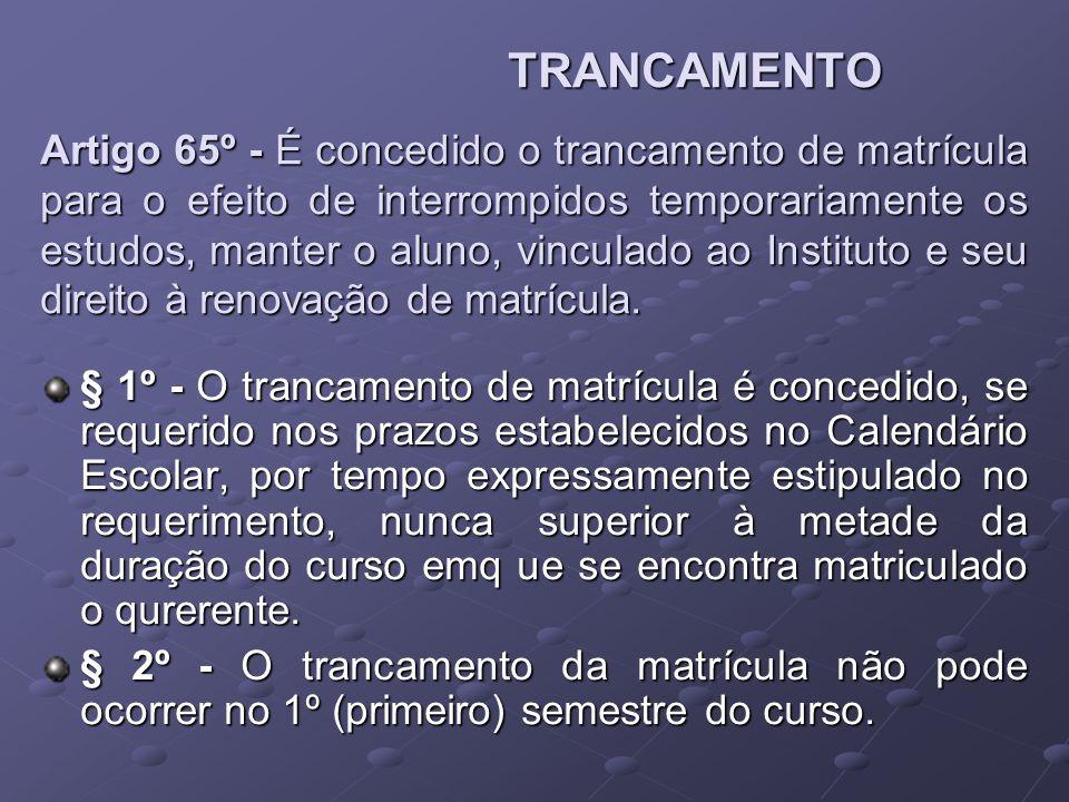 TRANCAMENTO Artigo 65º - É concedido o trancamento de matrícula para o efeito de interrompidos temporariamente os estudos, manter o aluno, vinculado a