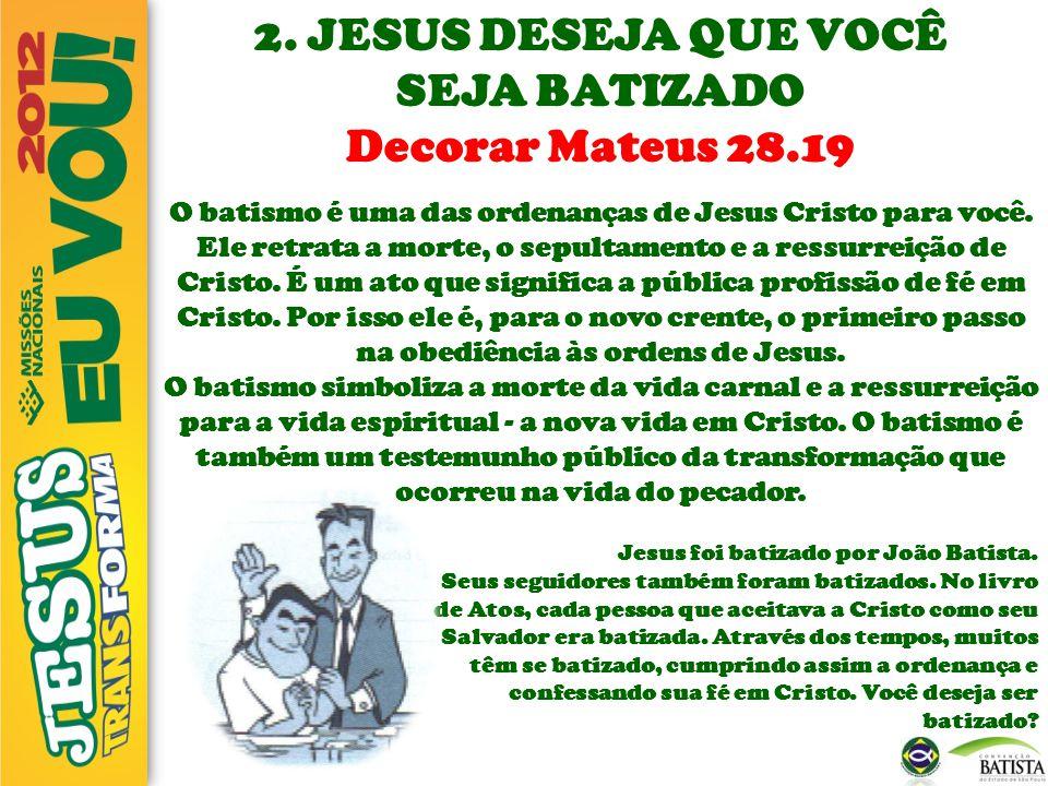 2. JESUS DESEJA QUE VOCÊ SEJA BATIZADO Decorar Mateus 28.19 O batismo é uma das ordenanças de Jesus Cristo para você. Ele retrata a morte, o sepultame