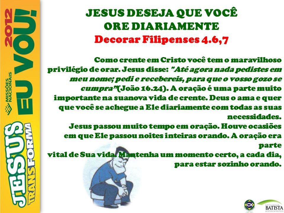 JESUS DESEJA QUE VOCÊ ORE DIARIAMENTE Decorar Filipenses 4.6,7 Como crente em Cristo você tem o maravilhoso privilégio de orar. Jesus disse: