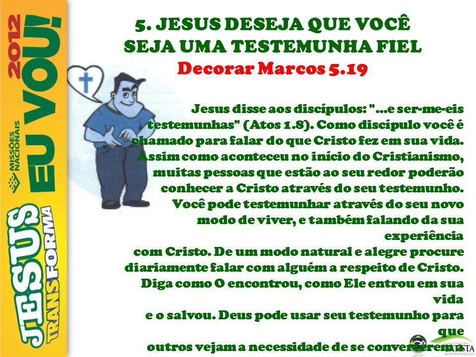 5. JESUS DESEJA QUE VOCÊ SEJA UMA TESTEMUNHA FIEL Decorar Marcos 5.19 Jesus disse aos discípulos:
