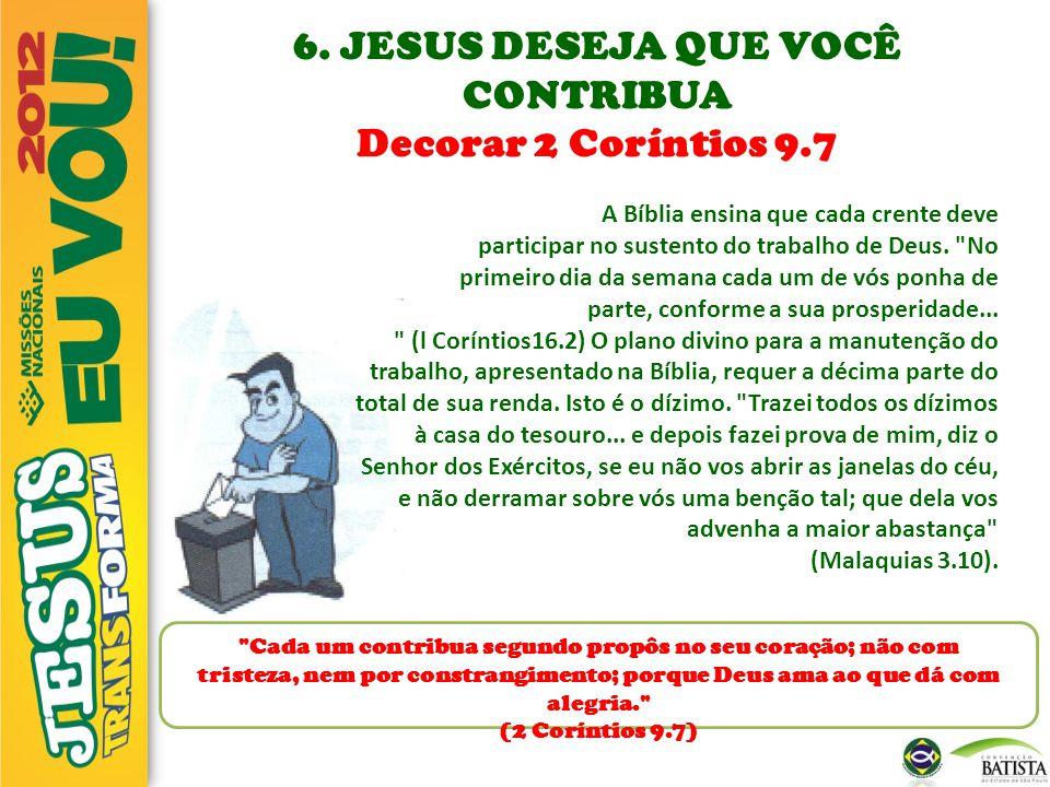 6. JESUS DESEJA QUE VOCÊ CONTRIBUA Decorar 2 Coríntios 9.7 A Bíblia ensina que cada crente deve participar no sustento do trabalho de Deus.