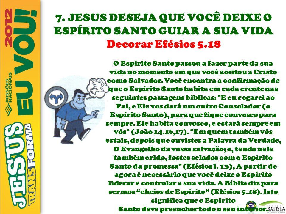 7. JESUS DESEJA QUE VOCÊ DEIXE O ESPÍRITO SANTO GUIAR A SUA VIDA Decorar Efésios 5.18 O Espírito Santo passou a fazer parte da sua vida no momento em