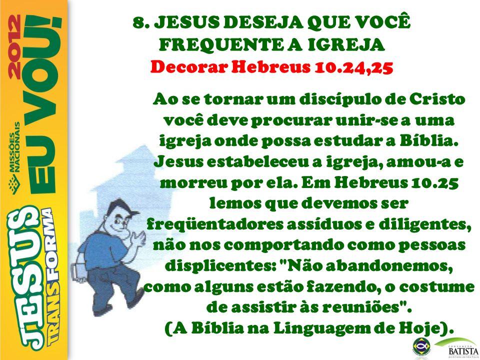 8. JESUS DESEJA QUE VOCÊ FREQUENTE A IGREJA Decorar Hebreus 10.24,25 Ao se tornar um discípulo de Cristo você deve procurar unir-se a uma igreja onde
