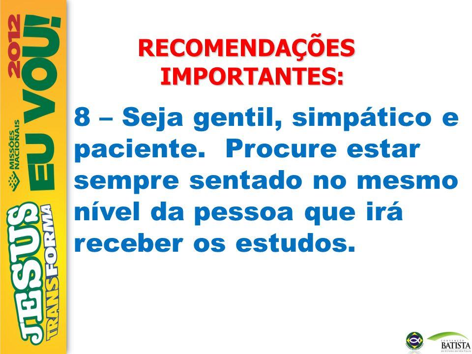 RECOMENDAÇÕES IMPORTANTES: 8 – Seja gentil, simpático e paciente. Procure estar sempre sentado no mesmo nível da pessoa que irá receber os estudos.