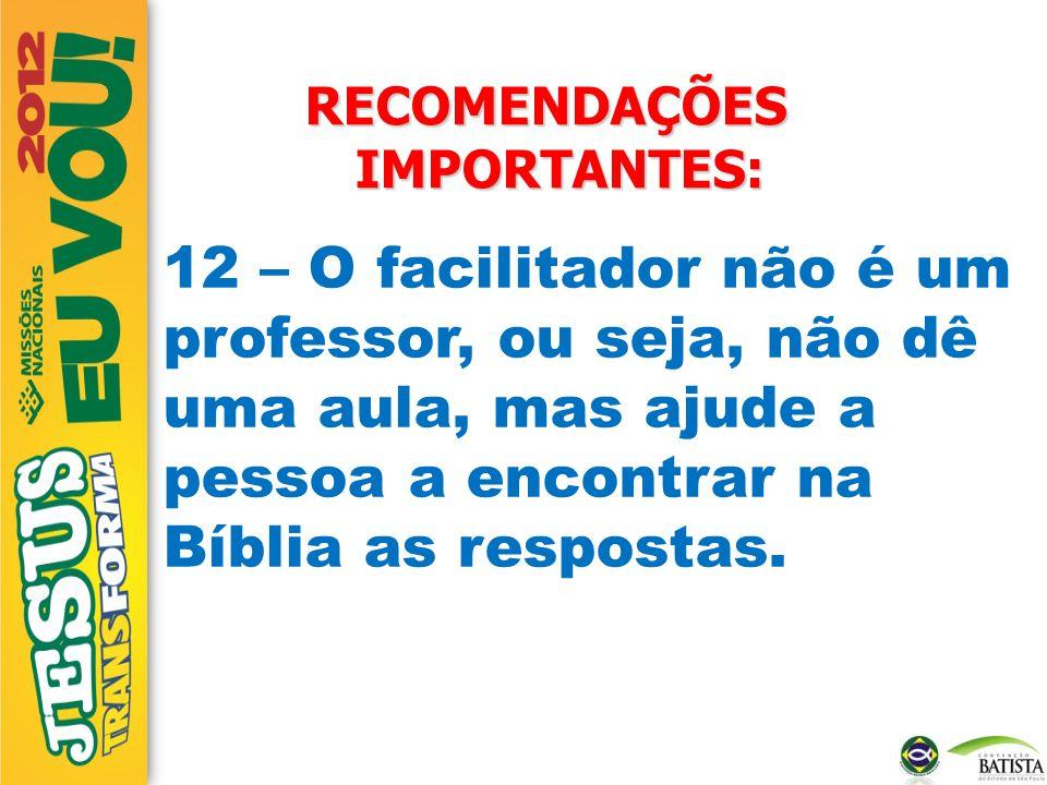 RECOMENDAÇÕES IMPORTANTES: 12 – O facilitador não é um professor, ou seja, não dê uma aula, mas ajude a pessoa a encontrar na Bíblia as respostas.