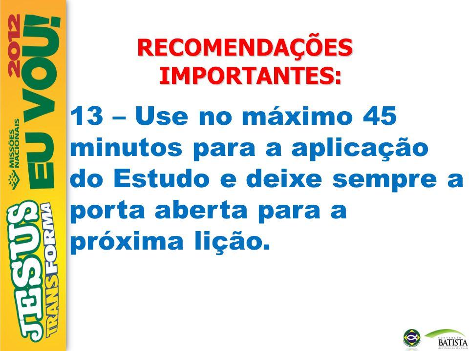 RECOMENDAÇÕES IMPORTANTES: 13 – Use no máximo 45 minutos para a aplicação do Estudo e deixe sempre a porta aberta para a próxima lição.