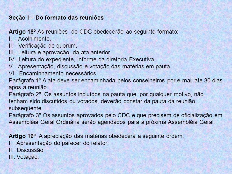 Seção I – Do formato das reuniões Artigo 18º As reuniões do CDC obedecerão ao seguinte formato: I. Acolhimento. II. Verificação do quorum. III. Leitur