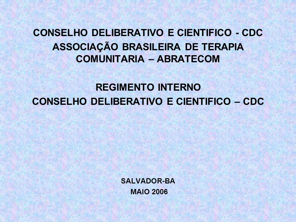 CONSELHO DELIBERATIVO E CIENTIFICO - CDC ASSOCIAÇÃO BRASILEIRA DE TERAPIA COMUNITARIA – ABRATECOM REGIMENTO INTERNO CONSELHO DELIBERATIVO E CIENTIFICO – CDC SALVADOR-BA MAIO 2006