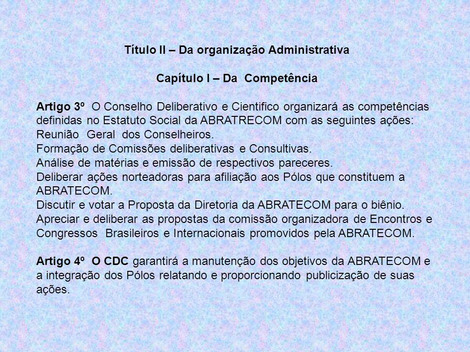 Título II – Da organização Administrativa Capítulo I – Da Competência Artigo 3º O Conselho Deliberativo e Cientifico organizará as competências definidas no Estatuto Social da ABRATRECOM com as seguintes ações: Reunião Geral dos Conselheiros.