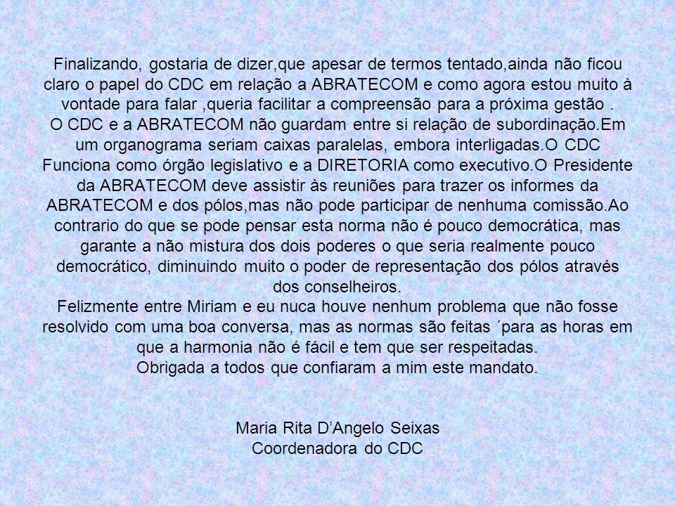Finalizando, gostaria de dizer,que apesar de termos tentado,ainda não ficou claro o papel do CDC em relação a ABRATECOM e como agora estou muito à vontade para falar,queria facilitar a compreensão para a próxima gestão.