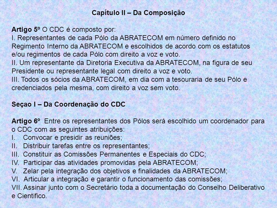 Seção II – Da Secretaria do CDC Artigo 7º Entre os representantes dos pólos será escolhido um Secretário para o CDC com as seguintes atribuições: I.Elaborar toda correspondência e documentação: atas, cartas, memorandos, comunicados, convocações, regimento, etc.; II.Assinar, juntamente com o coordenador do CDC toda a correspondência expedida pelo CDC; III.Enviar toda correspondência e documentação expedida pelo CDC para a Secretaria da Diretoria executiva da ABRATECOM para que seja publicada e arquivada; IV.Cadastrar e relacionar os representantes de cada Pólo no CDC e notificar os ausentes sobre as decisões estabelecidas nas reuniões; V.Verificar se as matérias e solicitações recebidas precisam ser analisadas pelo CDC ou se existe parecer já definido.