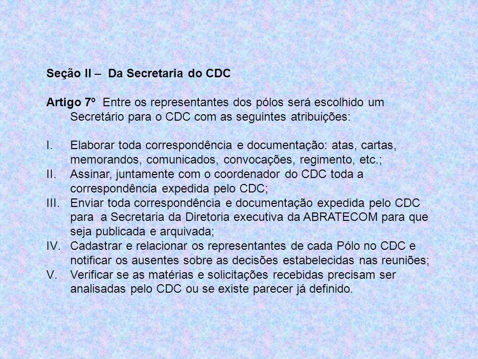 Seção II – Da Secretaria do CDC Artigo 7º Entre os representantes dos pólos será escolhido um Secretário para o CDC com as seguintes atribuições: I.El