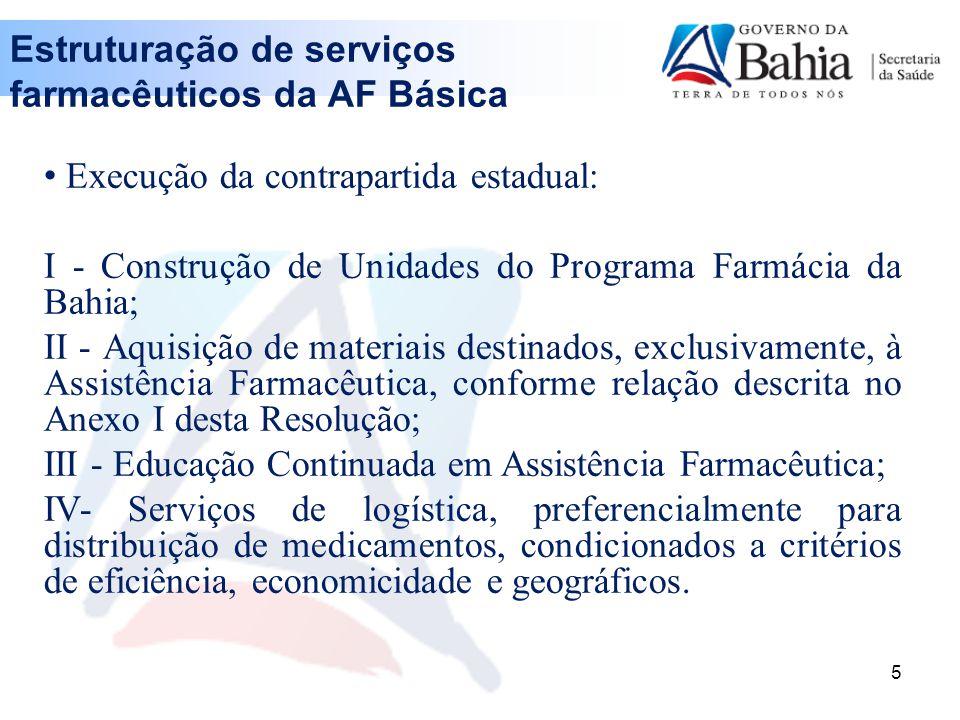 5 Execução da contrapartida estadual: I - Construção de Unidades do Programa Farmácia da Bahia; II - Aquisição de materiais destinados, exclusivamente, à Assistência Farmacêutica, conforme relação descrita no Anexo I desta Resolução; III - Educação Continuada em Assistência Farmacêutica; IV- Serviços de logística, preferencialmente para distribuição de medicamentos, condicionados a critérios de eficiência, economicidade e geográficos.