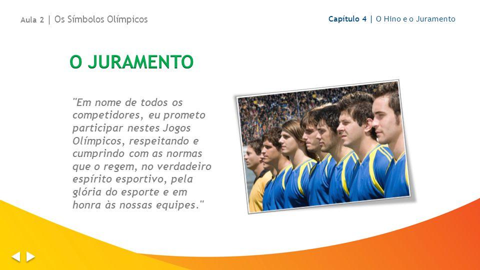 Em nome de todos os competidores, eu prometo participar nestes Jogos Olímpicos, respeitando e cumprindo com as normas que o regem, no verdadeiro espírito esportivo, pela glória do esporte e em honra às nossas equipes. Capítulo 4 | O Hino e o Juramento Aula 2 | Os Símbolos Olímpicos