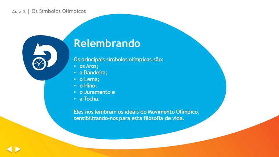 Relembrando Os principais símbolos olímpicos são: os Aros; a Bandeira; o Lema; o Hino; o Juramento e a Tocha.